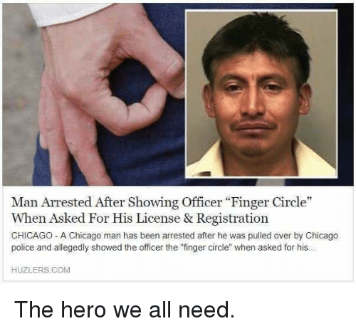 "Chicago, Police, and Been: Man Arrested After Showing Officer ""Finger Circle  When Asked For His License & Registration  CHICAGO - A Chicago man has been arrested after he was pulled over by Chicago  police and allegedly showed the officer the finger circle when asked for his..  HUZLERS.COM The hero we all need."