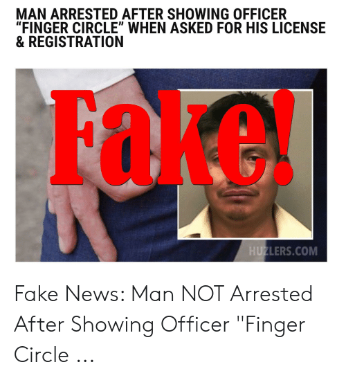 """Circle Hand Game: MAN ARRESTED AFTER SHOWING OFFICER  """"FINGER CIRCLE"""" WHEN ASKED FOR HIS LICENSE  & REGISTRATION  FORE  HUZLERS.COM Fake News: Man NOT Arrested After Showing Officer """"Finger Circle ..."""
