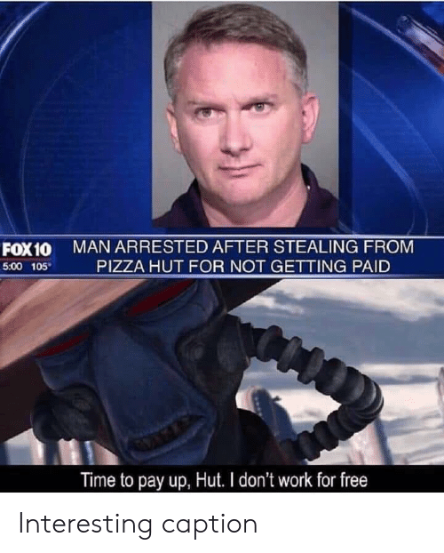 Pizza Hut: MAN ARRESTED AFTER STEALING FROM  PIZZA HUT FOR NOT GETTING PAID  FOX10  5:00 105  Time to pay up, Hut. I don't work for free Interesting caption