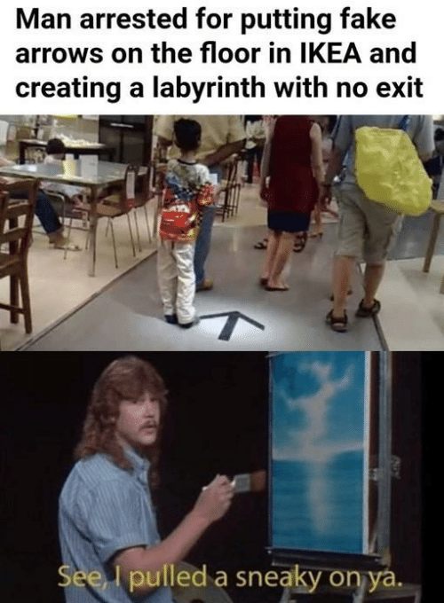 creating a: Man arrested for putting fake  arrows on the floor in IKEA and  creating a labyrinth with no exit  See I pulled a sneaky on ya.