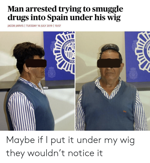 jacob: Man arrested trying to smuggle  drugs into Spain under his wig  JACOB JARVIS  TUESDAY 16 JULY 2019 | 10:57  NAC  CUERPO  POL  CUER Maybe if I put it under my wig they wouldn't notice it