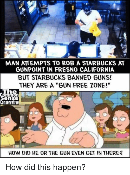 "Guns, Memes, and Starbucks: MAN ATTEMPTS TO ROB A STARBUCKS AT  GUNPOINT IN FRESNO CALIFORNIA  BUT STARBUCKS BANNED GUNS!  THEY ARE A ""GUN FREE ZONE!""  en  onservative  HOW DID HE OR THE GUN EVEN GET IN THERE? How did this happen?"