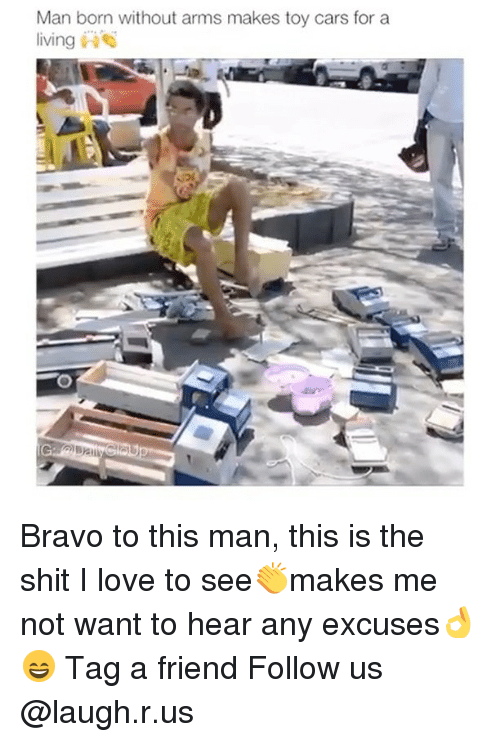 Cars, Love, and Memes: Man born without arms makes toy cars for a  livin Bravo to this man, this is the shit I love to see👏makes me not want to hear any excuses👌😄 Tag a friend Follow us @laugh.r.us