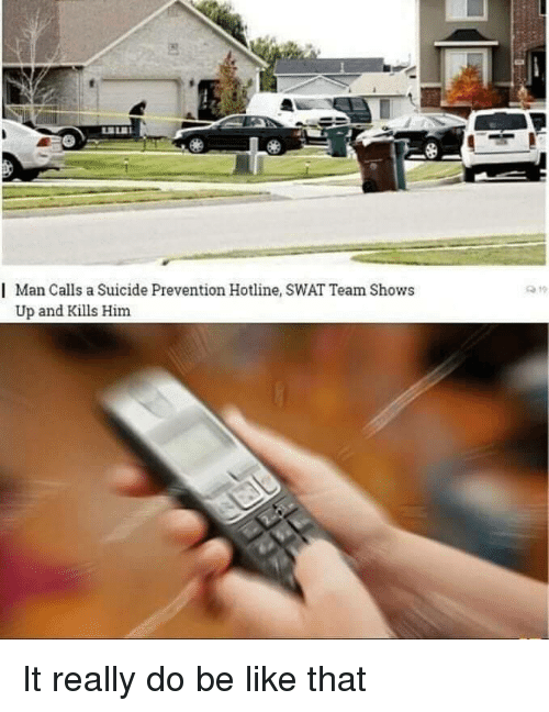 Hotline: | Man Calls a Suicide Prevention Hotline, SWAT Team Shows  Up and Kills Him It really do be like that