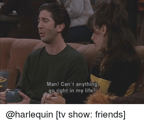 Memes, TV Shows, and 🤖: Man! Can't anything  go right in my life? @harlequin [tv show: friends]