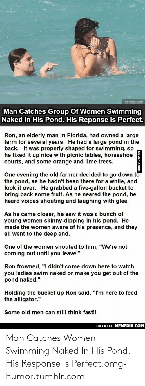 """Frowned: Man Catches Group Of Women Swimming  Naked In His Pond. His Reponse Is Perfect.  Ron, an elderly man in Florida, had owned a large  farm for several years. He had a large pond in the  back. It was properly shaped for swimming, so  he fixed it up nice with picnic tables, horseshoe  courts, and some orange and lime trees.  One evening the old farmer decided to go down to  the pond, as he hadn't been there for a while, and  look it over. He grabbed a five-gallon bucket to  bring back some fruit. As he neared the pond, he  heard voices shouting and laughing with glee.  As he came closer, he saw it was a bunch of  young women skinny-dipping in his pond. He  made the women aware of his presence, and they  all went to the deep end.  One of the women shouted to him, """"We're not  coming out until you leave!""""  Ron frowned, """"I didn't come down here to watch  you ladies swim naked or make you get out of the  pond naked.""""  Holding the bucket up Ron said, """"I'm here to feed  the alligator.""""  Some old men can still think fast!!  CHECK OUT MEMEPIX.COM  MEMEPIX.COM Man Catches Women Swimming Naked In His Pond. His Response Is Perfect.omg-humor.tumblr.com"""
