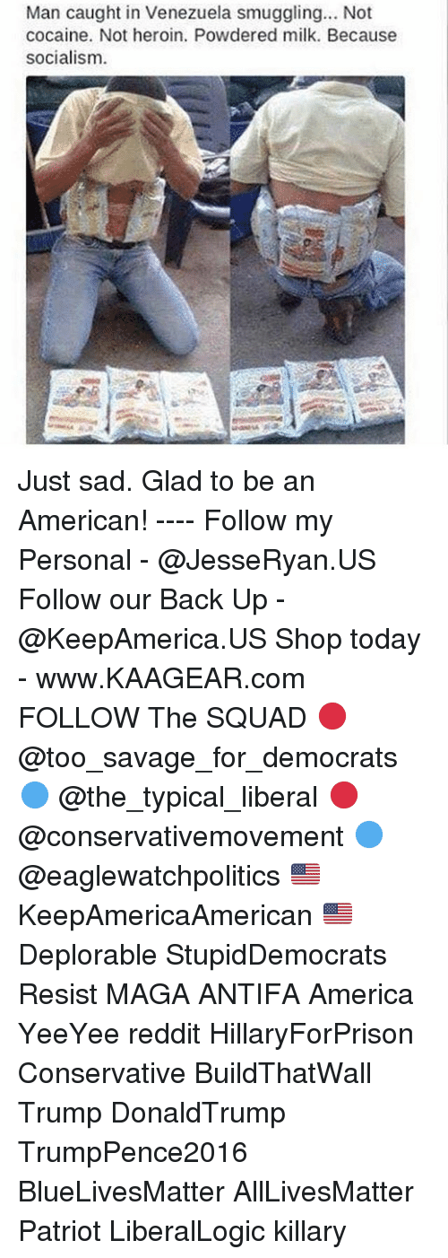 All Lives Matter, America, and Heroin: Man caught in Venezuela smuggling... Not  cocaine. Not heroin. Powdered milk. Because  socialism. Just sad. Glad to be an American! ---- Follow my Personal - @JesseRyan.US Follow our Back Up - @KeepAmerica.US Shop today - www.KAAGEAR.com FOLLOW The SQUAD 🔴 @too_savage_for_democrats 🔵 @the_typical_liberal 🔴 @conservativemovement 🔵 @eaglewatchpolitics 🇺🇸 KeepAmericaAmerican 🇺🇸 Deplorable StupidDemocrats Resist MAGA ANTIFA America YeeYee reddit HillaryForPrison Conservative BuildThatWall Trump DonaldTrump TrumpPence2016 BlueLivesMatter AllLivesMatter Patriot LiberalLogic killary