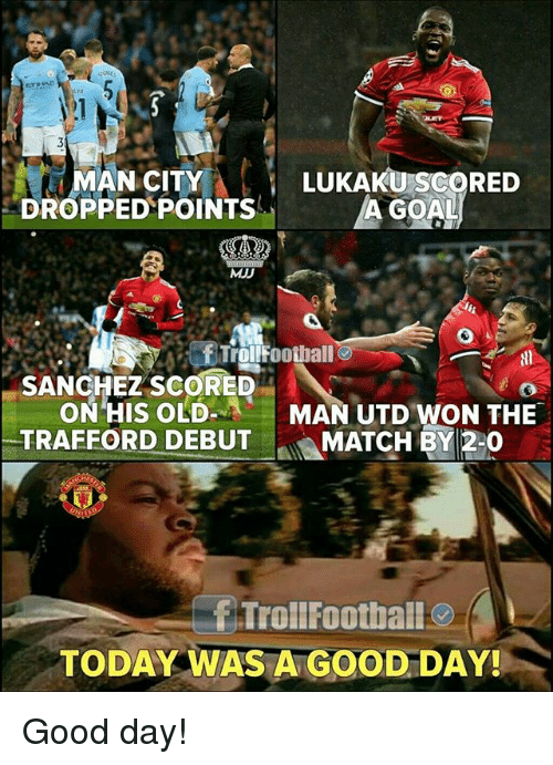 Memes, Good, and Match: MAN CITY  DROPPED POINTSA GOA  LUKAKU SCORED  MJD  SANCHEZ SCORED  ON HIS OLD  TRAFFORD DEBUT」&MATCH BI 20  MAN UTD WON THE  TrollFoothall  TODAY WAS A GOOD DAY! Good day!