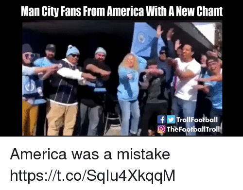 Was A Mistake: Man City Fans From America With A New Chant  fTrollFootball  O TheFootballTroll America was a mistake https://t.co/SqIu4XkqqM