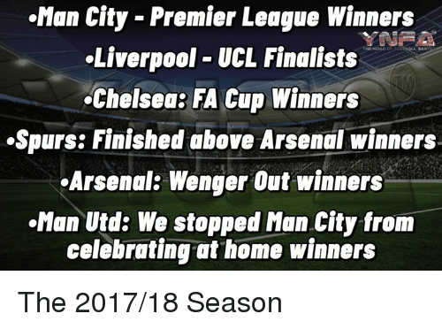 premier league winners: Man City - Premier League Winners  Liverpool UCL Finalists  Chelsea: FA Cup Winners  .Spurs: Finished above Arsenal winners  Arsenal: Wenger Out winners  Man Utd: We stopped Man City from  celebrating at home winners The 2017/18 Season
