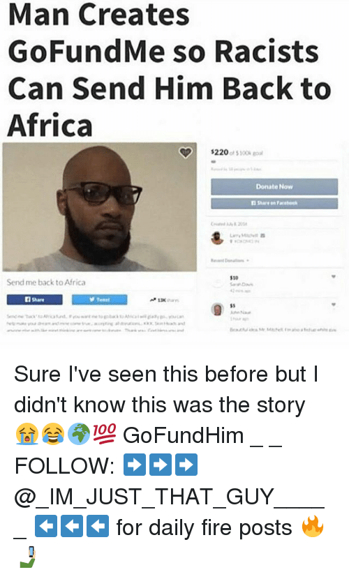 Africa, Fire, and Memes: Man Creates  GoFundMe so Racists  Can Send Him Back to  Africa  $220  of S100 goal  Donate Now  1100  Send me back to Africa  n Share  SS Sure I've seen this before but I didn't know this was the story 😭😂🌍💯 GoFundHim _ _ FOLLOW: ➡➡➡@_IM_JUST_THAT_GUY_____ ⬅⬅⬅ for daily fire posts 🔥🤳🏼