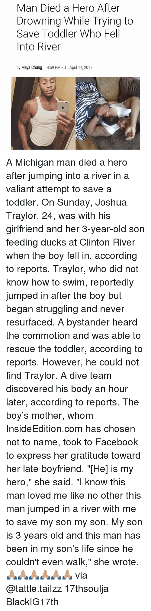 """Facebook, Life, and Memes: Man Died a Hero After  Drowning While Trying to  Save Toddler Who Fell  Into River  by Maya Chung  4:59 PM EDT, April 11, 2017 A Michigan man died a hero after jumping into a river in a valiant attempt to save a toddler. On Sunday, Joshua Traylor, 24, was with his girlfriend and her 3-year-old son feeding ducks at Clinton River when the boy fell in, according to reports. Traylor, who did not know how to swim, reportedly jumped in after the boy but began struggling and never resurfaced. A bystander heard the commotion and was able to rescue the toddler, according to reports. However, he could not find Traylor. A dive team discovered his body an hour later, according to reports. The boy's mother, whom InsideEdition.com has chosen not to name, took to Facebook to express her gratitude toward her late boyfriend. """"[He] is my hero,"""" she said. """"I know this man loved me like no other this man jumped in a river with me to save my son my son. My son is 3 years old and this man has been in my son's life since he couldn't even walk,"""" she wrote. 🙏🏽🙏🏽🙏🏽🙏🏽🙏🏽🙏🏽 via @tattle.tailzz 17thsoulja BlackIG17th"""