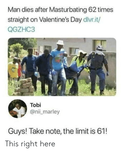 tobi: Man dies after Masturbating 62 times  straight on Valentine's Day dlvr.it/  QGZHC3  Tobi  @nii marley  Guys! Take note, the limit is 61! This right here