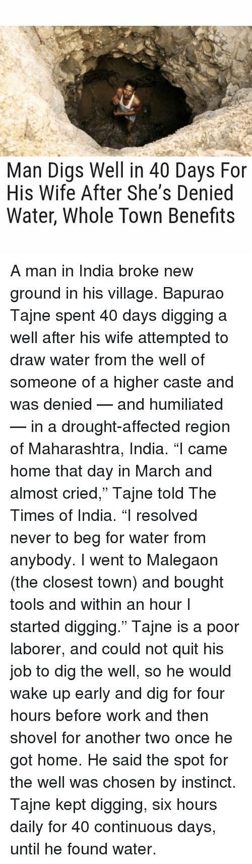 """maharashtra: Man Digs Well in 40 Days For  His Wife After She's Denied  Water, Whole Town Benefits A man in India broke new ground in his village. Bapurao Tajne spent 40 days digging a well after his wife attempted to draw water from the well of someone of a higher caste and was denied — and humiliated — in a drought-affected region of Maharashtra, India. """"I came home that day in March and almost cried,"""" Tajne told The Times of India. """"I resolved never to beg for water from anybody. I went to Malegaon (the closest town) and bought tools and within an hour I started digging."""" Tajne is a poor laborer, and could not quit his job to dig the well, so he would wake up early and dig for four hours before work and then shovel for another two once he got home. He said the spot for the well was chosen by instinct. Tajne kept digging, six hours daily for 40 continuous days, until he found water."""