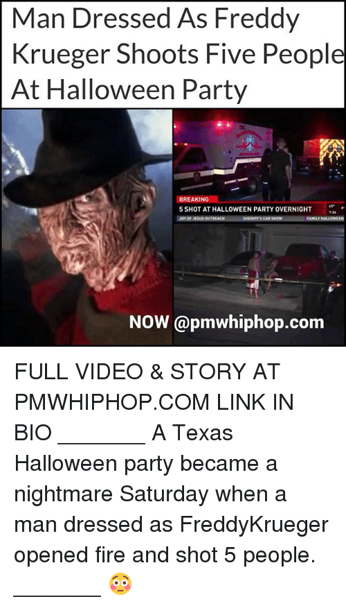 Freddy Krueger: Man Dressed As Freddy  Krueger Shoots Five People  At Halloween Party  BREAKING  5 SHOT AT HALLOWEEN PARTY OVERNIGHT  ise  7.54  JOYOF JESUS OUTREACH  SHERIFFS CAR  FAMILY  NOW @pmwhiphop.com FULL VIDEO & STORY AT PMWHIPHOP.COM LINK IN BIO _______ A Texas Halloween party became a nightmare Saturday when a man dressed as FreddyKrueger opened fire and shot 5 people. _______ 😳