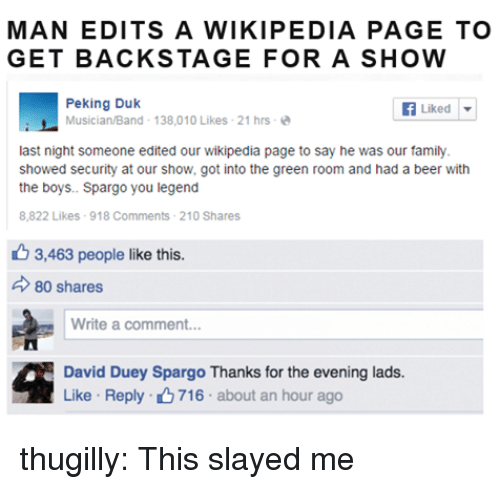 slayed: MAN EDITS A WIKIPEDIA PAGE TO  GET BACKSTAGE FOR A SHOW  Peking Duk  Musician/Band- 138,010 Likes-21 hrs-  Liked | ▼  last night someone edited our wikipedia page to say he was our family  showed security at our show, got into the green room and had a beer with  the boys.. Spargo you legend  8,822 Likes 918 Comments 210 Shares  6 3,463 people like this.  80 shares  Write a comment.  David Duey Spargo Thanks for the evening lads  Like . Reply- 716 . about an hour ago thugilly:  This slayed me