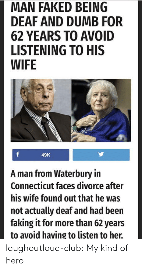 Connecticut: MAN FAKED BEING  DEAF AND DUMB FOR  62 YEARS TO AVOID  LISTENING TO HIS  WIFE  49K  A man from Waterbury in  Connecticut faces divorce after  his wife found out that he was  not actually deaf and had been  faking it for more than 62 years  to avoid having to listen to her. laughoutloud-club:  My kind of hero