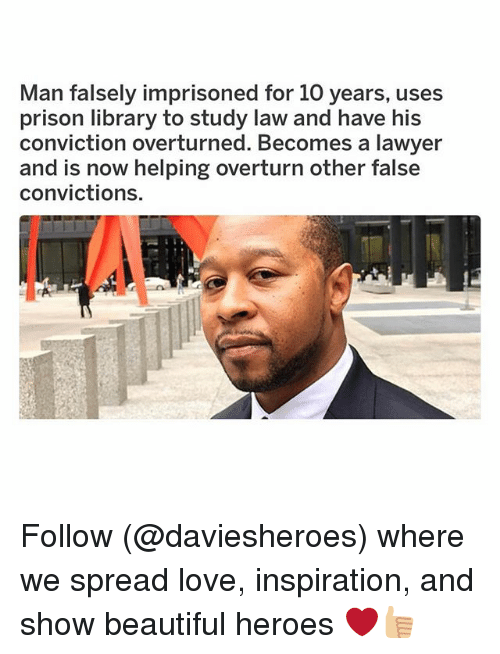Beautiful, Funny, and Lawyer: Man falsely imprisoned for 10 years, uses  prison library to study law and have his  conviction overturned. Becomes a lawyer  and is now helping overturn other false  convictions. Follow (@daviesheroes) where we spread love, inspiration, and show beautiful heroes ❤️️👍🏼
