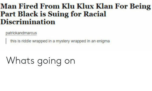 Klu: Man Fired From Klu Klux Klan For Being  Discrimination  patrickandmarcus  this is riddle wrapped in a mystery wrapped in an enigma Whats going on