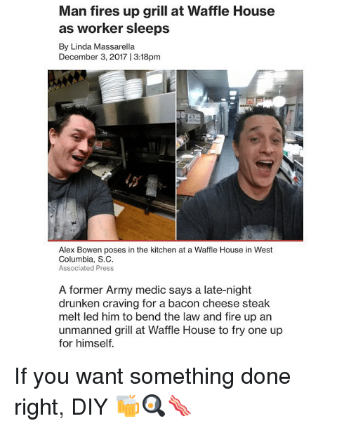 Fire, Funny, and Waffle House: Man fires up grill at Waffle House  as worker sleeps  By Linda Massarella  December 3, 2017 |3:18pm  Alex Bowen poses in the kitchen at a Waffle House in West  Columbia, S.C  Associated Press  A former Army medic says a late-night  drunken craving for a bacon cheese steak  melt led him to bend the law and fire up an  unmanned grill at Waffle House to fry one up  for himself. If you want something done right, DIY 🍻🍳🥓