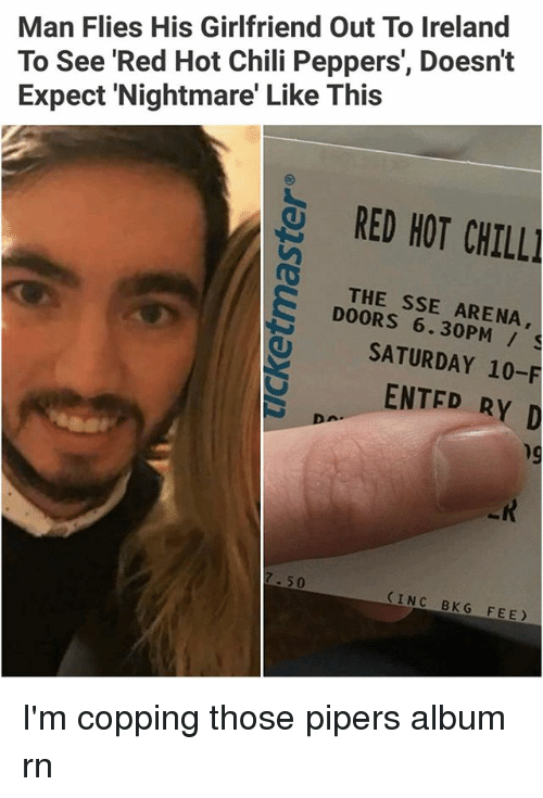 Chill, Memes, and Ireland: Man Flies His Girlfriend Out To Ireland  To See 'Red Hot Chili Peppers', Doesn't  Expect 'Nightmare' Like This  RED HOT CHILL  THE SSE ARENA,  DOORS 6.30PM /  SATURDAY 10-F  ENTED RY D  hg  7.50  INC BKG FEE I'm copping those pipers album rn