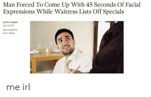facial expressions: Man Forced To Come Up With 45 Seconds Of Facial  Expressions While Waitress Lists Off Specials  NEWS IN BRIEF  June 12, 2015  VOL 51 ISSUE 23  Local Dining me irl