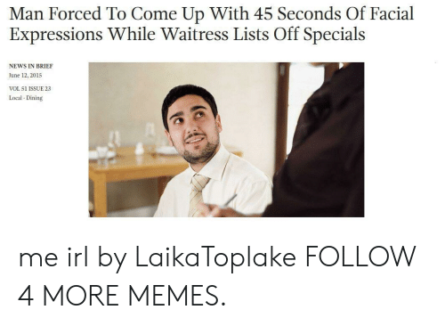 facial expressions: Man Forced To Come Up With 45 Seconds Of Facial  Expressions While Waitress Lists Off Specials  NEWS IN BRIEF  June 12, 2015  VOL 51 ISSUE 23  Local Dining me irl by LaikaToplake FOLLOW 4 MORE MEMES.