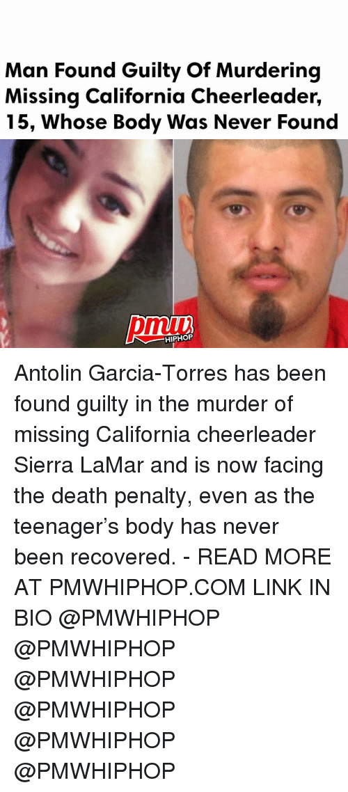 Memes, California, and Cheerleader: Man Found Guilty of Murdering  Missing California Cheerleader,  15, whose Body Was Never Found  HIPHOP Antolin Garcia-Torres has been found guilty in the murder of missing California cheerleader Sierra LaMar and is now facing the death penalty, even as the teenager's body has never been recovered. - READ MORE AT PMWHIPHOP.COM LINK IN BIO @PMWHIPHOP @PMWHIPHOP @PMWHIPHOP @PMWHIPHOP @PMWHIPHOP @PMWHIPHOP