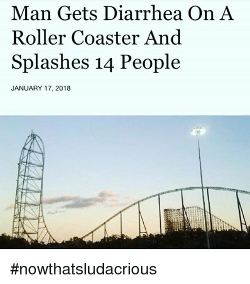 Memes, Diarrhea, and 🤖: Man Gets Diarrhea On A  Roller Coaster And  Splashes 14 People  JANUARY 17, 2018 #nowthatsludacrious