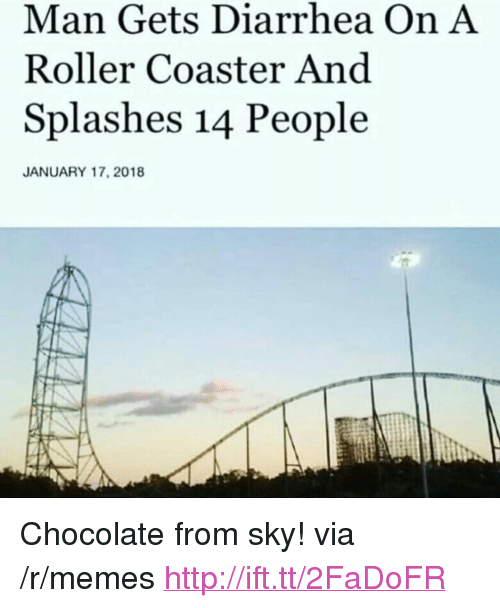 "Memes, Chocolate, and Diarrhea: Man Gets Diarrhea On A  Roller Coaster And  Splashes 14 People  JANUARY 17, 2018 <p>Chocolate from sky! via /r/memes <a href=""http://ift.tt/2FaDoFR"">http://ift.tt/2FaDoFR</a></p>"