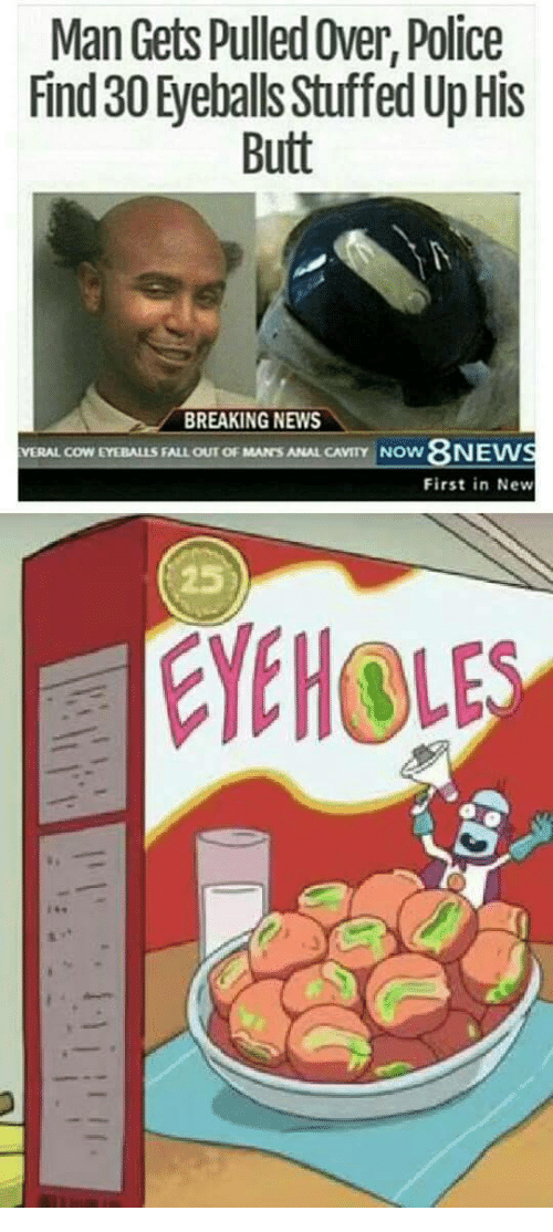 cavity: Man Gets Pulled Over, Police  Find 30 Eyeballs Stufed Up His  Butt  BREAKING NEWS  8N  First in New  VERAL COW EYEBALLS FALL OUT OF MAN'S ANAL CAVITY NOw  JEW  25  YEHOL