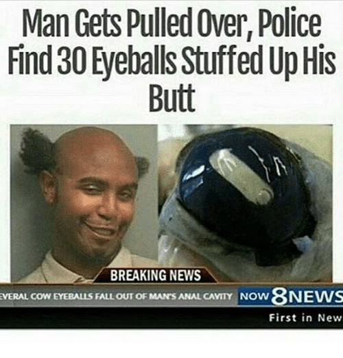 Analism: Man Gets Pulled Over, Police  Find 30 Eyeballs StuffedUpHis  Butt  BREAKING NEWS  EVERAL COWEYEBALLS FALL OUT OF MAN'S ANAL CAVITY Now 8NEWS  First in New