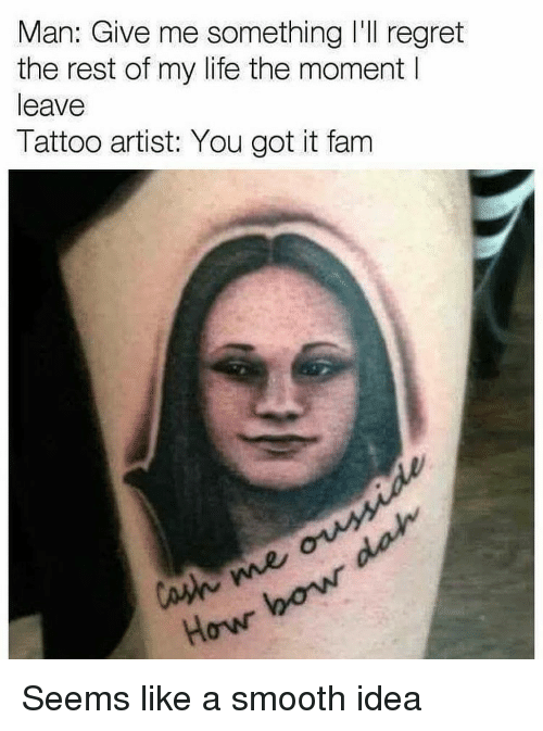 Smooth, Dank Memes, and Got It: Man: Give me something I'll regret  the rest of my life the moment l  leave  Tattoo artist: You got it fam  Howr Seems like a smooth idea