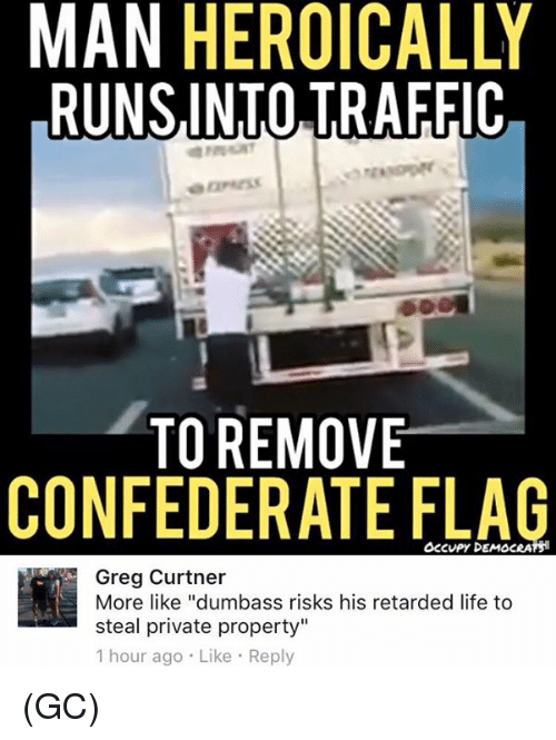 """Confederate Flag, Life, and Memes: MAN HEROICALLY  RUNSINTO TRAFFIC  TO REMOVE  CONFEDERATE FLAG  OcCvPy DEMOCRATS  Greg Curtner  More like """"dumbass risks his retarded life to  steal private property""""  1 hour ago Like Reply (GC)"""