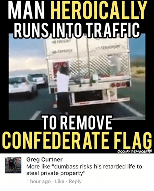 "Confederate Flag, Life, and Memes: MAN HEROICALLY  RUNSINTO TRAFFIC  TO REMOVE  CONFEDERATE FLAG  OcCvPy DEMOCRATS  Greg Curtner  More like ""dumbass risks his retarded life to  steal private property""  1 hour ago Like Reply"