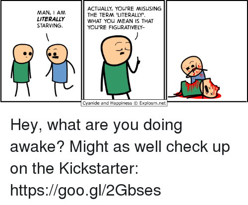 "Dank, Cyanide and Happiness, and Kickstarter: MAN, I AM  LITERALLY  STARVING.  ACTUALLY, YOU'RE MISUSING  THE TERM 'LITERALLY""  WHAT YOu MEAN IS THAT  YOU'RE FIGURATIVELY-  Cyanide and Happiness © Explosm.net Hey, what are you doing awake? Might as well check up on the Kickstarter: https://goo.gl/2Gbses"
