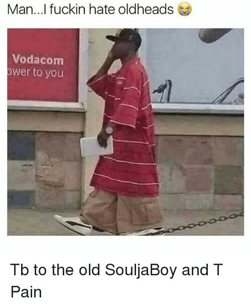 T-Pain, Dank Memes, and Old: Man...I fuckin hate oldheads  Vodacom  ower to you Tb to the old SouljaBoy and T Pain
