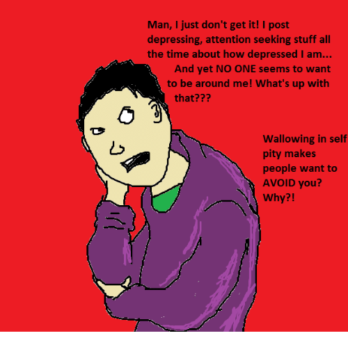 wallowed in self pity: Man, I just don't get it! I post  depressing, attention seeking stuff all  the time about how depressed I am...  And yet NO ONE seems to want  to be around me! What's up with  that?  wallowing in self  pity makes  people want to  AVOID you  Why?!