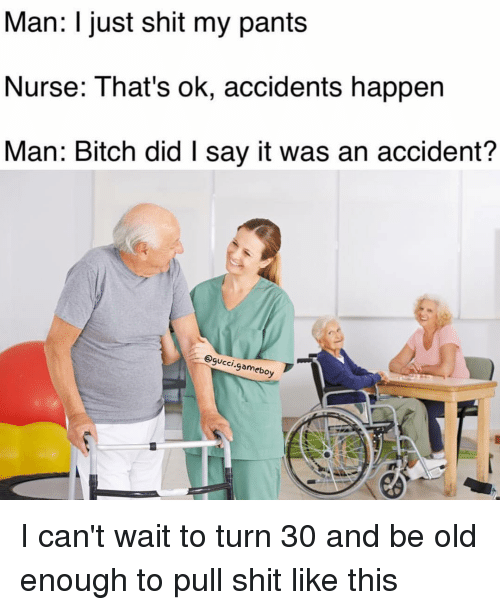 Memes, 🤖, and Gameboy: Man: I just shit my pants  Nurse: That's ok, accidents happen  Man: Bitch did l say it was an accident?  @gucci  ,gameboy I can't wait to turn 30 and be old enough to pull shit like this