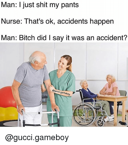 gameboys: Man: I just shit my pants  Nurse: That's ok, accidents happen  Man: Bitch did I say it was an accident?  Coi  gamebo @gucci.gameboy