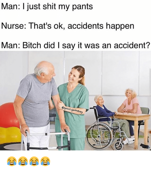 gameboys: Man: I just shit my pants  Nurse: That's ok, accidents happen  Man: Bitch did l say it was an accident?  CCI  gameboy 😂😂😂😂