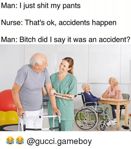 gameboys: Man: I just shit my pants  Nurse: That's ok, accidents happen  Man: Bitch did I say it was an accident?  Ogucci.gamebo 😂😂 @gucci.gameboy