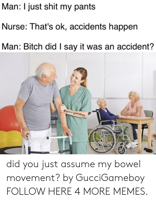 Dank, Gucci, and Memes: Man: I just shit my pants  Nurse: That's ok, accidents happen  Man: Bitch did I say it was an accident?  @gucci.gameboy did you just assume my bowel movement? by GucciGameboy FOLLOW HERE 4 MORE MEMES.