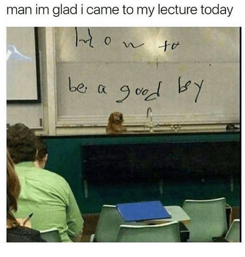 Dank, Today, and I Came: man im glad i came to my lecture today