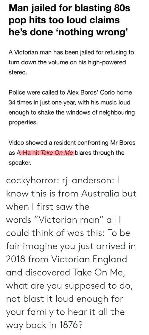 """a-ha: Man jailed for blasting 80s  pop hits too loud claims  he's done 'nothing wrong  A Victorian man has been jailed for refusing to  turn down the volume on his high-powered  stereo  Police were called to Alex Boros' Corio home  34 times in Just one year, with his music loud  enough to shake the windows of neighbouring  properties.  Video showed a resident confronting Mr Boros  as A-Ha hit Take On Me blares through the  speaker. cockyhorror: rj-anderson:  I know this is from Australia but when I first saw the words""""Victorian man"""" all I could think of was this:   To be fair imagine you just arrived in 2018 from Victorian England and discovered Take On Me, what are you supposed to do, not blast it loud enough for your family to hear it all the way back in 1876?"""