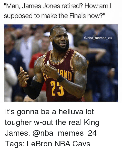 """Cavs, Finals, and Memes: """"Man, James Jones retired? How am l  Man, James Jones retired? How aml  supposed to make the Finals now?""""  @nba memes 24  23 It's gonna be a helluva lot tougher w-out the real King James. @nba_memes_24 Tags: LeBron NBA Cavs"""