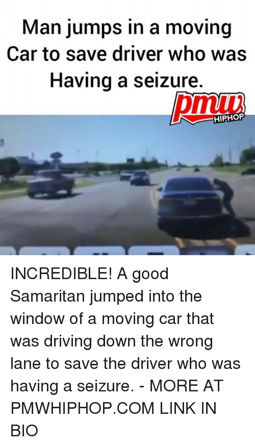 Cars, Driving, and Memes: Man jumps in a moving  Car to save driver who was  Having a seizure  HIPHOP INCREDIBLE! A good Samaritan jumped into the window of a moving car that was driving down the wrong lane to save the driver who was having a seizure. - MORE AT PMWHIPHOP.COM LINK IN BIO