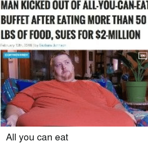kicked out: MAN KICKED OUT OF ALL-YOU-CAN-EA  BUFFET AFTER EATING MORETHAN 50  LBS OF FOOD, SUES FOR $2-MILLION All you can eat