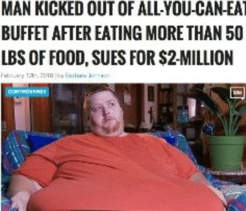 buffet: MAN KICKED OUT OF ALLYOU-CAN-EAT  BUFFET AFTER EATING MORE THAN 50  LBS OF FOOD, SUES FOR $2-MILLION
