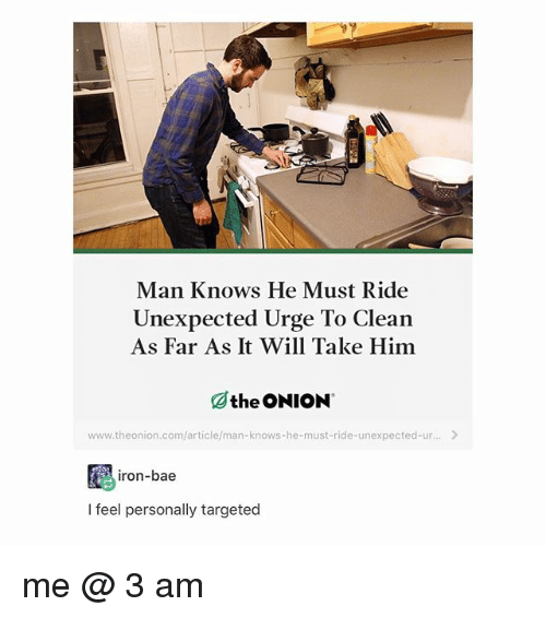 Bae, Tumblr, and Onion: Man Knows He Must Ride  As Far As It Will Take Him  Othe ONION  Unexpected Urge To Clean  www.theonion.com/article/man-knows-he-must-ride-unexpected-ur...  iron-bae  I feel personally targeted me @ 3 am